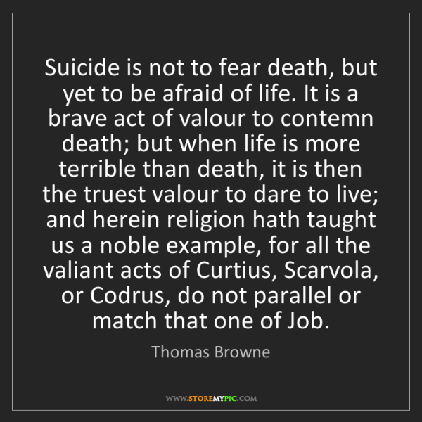 Thomas Browne: Suicide is not to fear death, but yet to be afraid of...