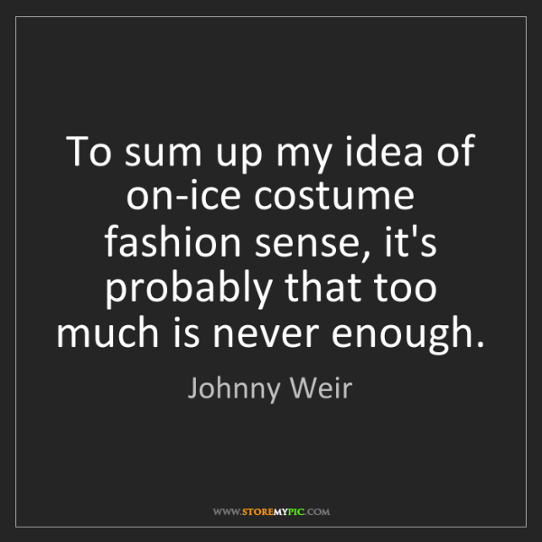 Johnny Weir: To sum up my idea of on-ice costume fashion sense, it's...