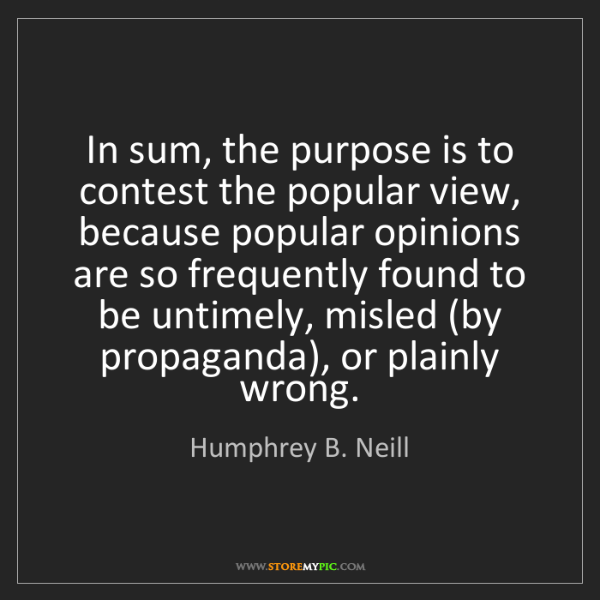 Humphrey B. Neill: In sum, the purpose is to contest the popular view, because...