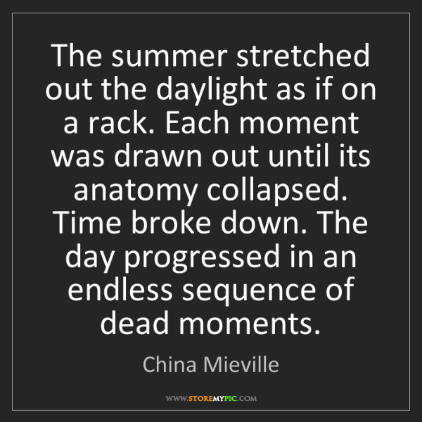 China Mieville: The summer stretched out the daylight as if on a rack....