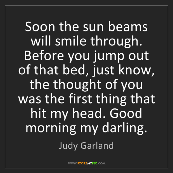 Judy Garland: Soon the sun beams will smile through. Before you jump...