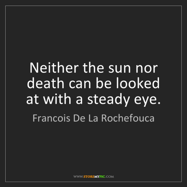 Francois De La Rochefouca: Neither the sun nor death can be looked at with a steady...