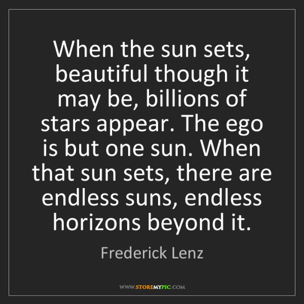 Frederick Lenz: When the sun sets, beautiful though it may be, billions...