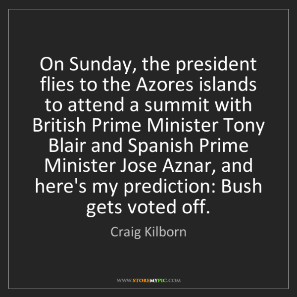 Craig Kilborn: On Sunday, the president flies to the Azores islands...