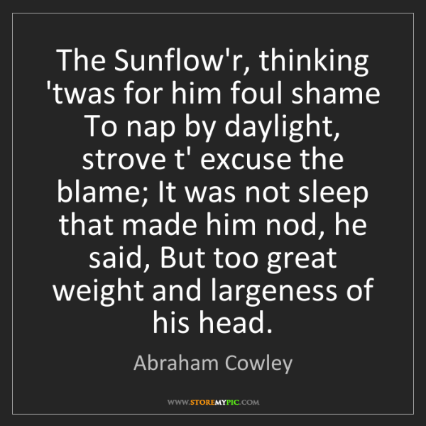 Abraham Cowley: The Sunflow'r, thinking 'twas for him foul shame To nap...