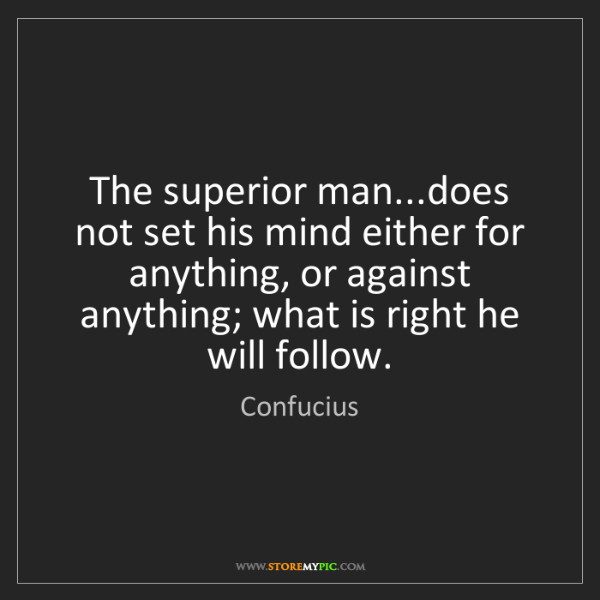 Confucius: The superior man...does not set his mind either for anything,...