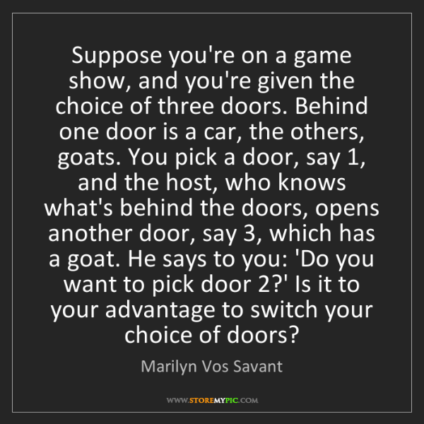 Marilyn Vos Savant: Suppose you're on a game show, and you're given the choice...