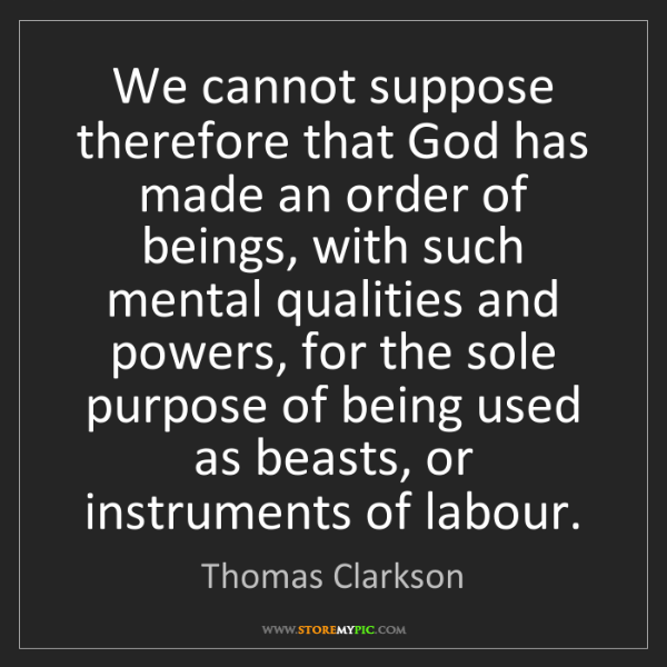 Thomas Clarkson: We cannot suppose therefore that God has made an order...