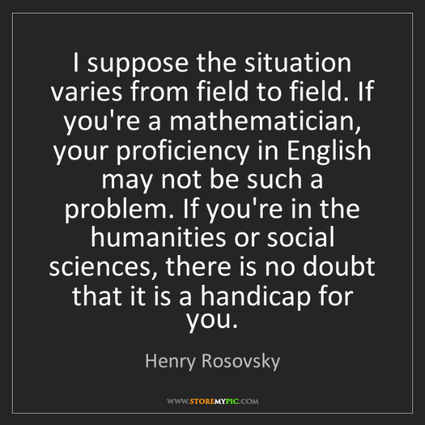Henry Rosovsky: I suppose the situation varies from field to field. If...