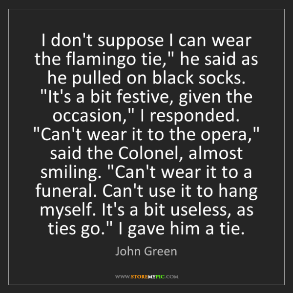 "John Green: I don't suppose I can wear the flamingo tie,"" he said..."
