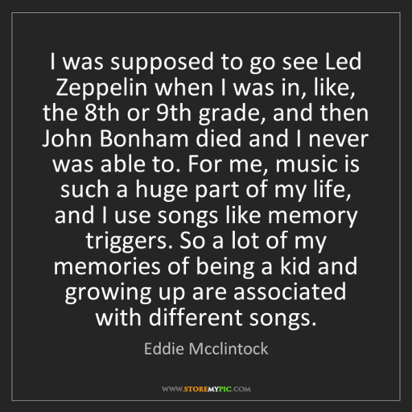 Eddie Mcclintock: I was supposed to go see Led Zeppelin when I was in,...