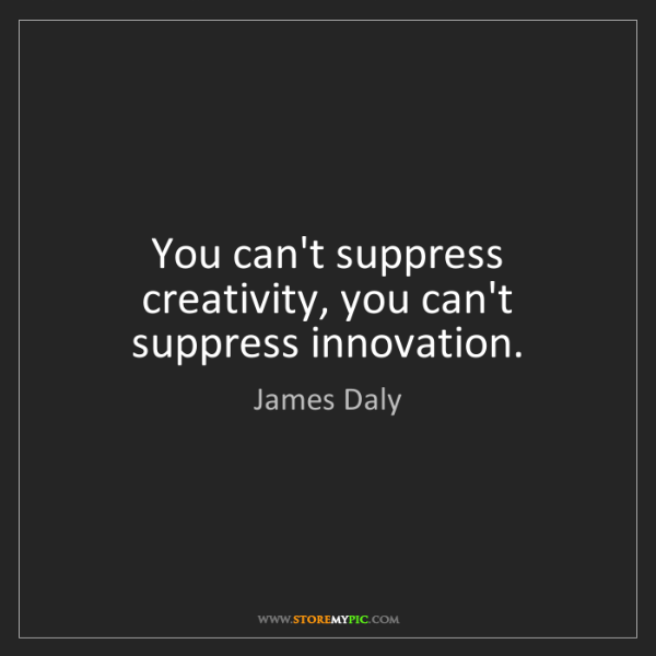 James Daly: You can't suppress creativity, you can't suppress innovation.