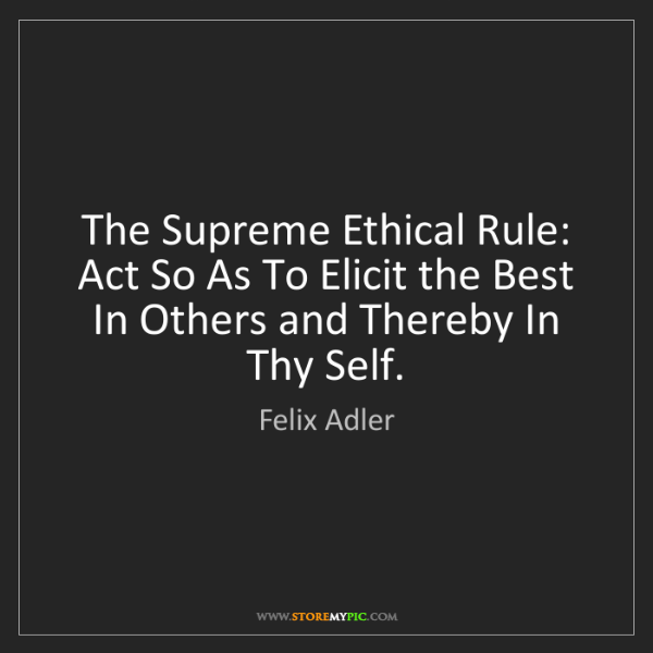 Felix Adler: The Supreme Ethical Rule: Act So As To Elicit the Best...