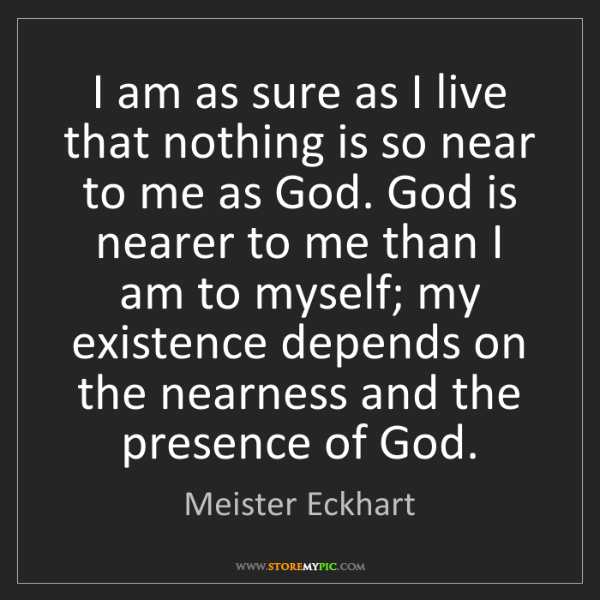 Meister Eckhart: I am as sure as I live that nothing is so near to me...