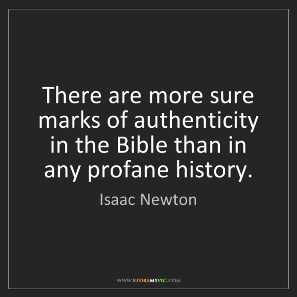 """There are more sure marks of authenticity in the Bible than in any profane history."" - Isaac Newton"