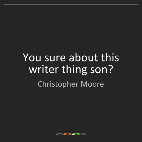 Christopher Moore: You sure about this writer thing son?