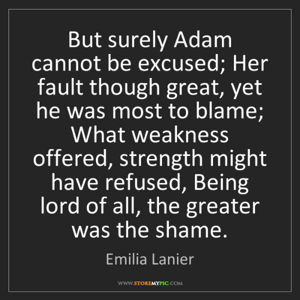 Emilia Lanier: But surely Adam cannot be excused; Her fault though great,...