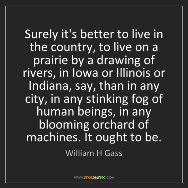 William H Gass: Surely it's better to live in the country, to live on...