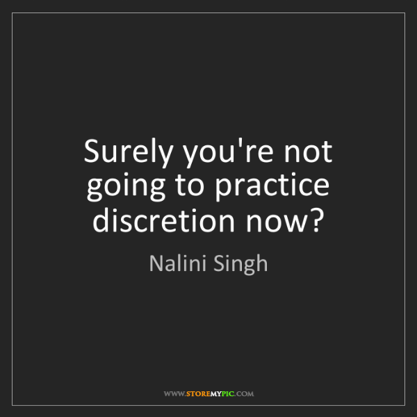 Nalini Singh: Surely you're not going to practice discretion now?