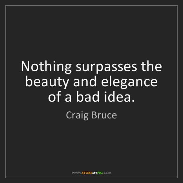 Craig Bruce: Nothing surpasses the beauty and elegance of a bad idea.