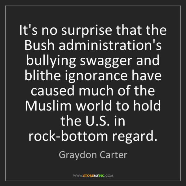 Graydon Carter: It's no surprise that the Bush administration's bullying...