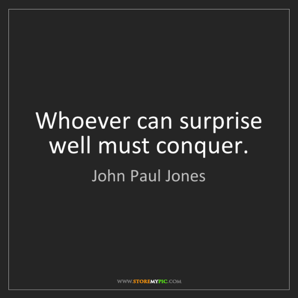 John Paul Jones: Whoever can surprise well must conquer.