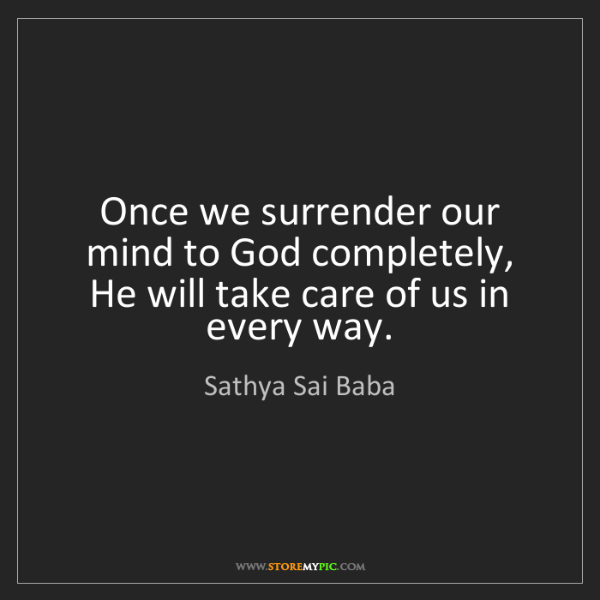 Sathya Sai Baba: Once we surrender our mind to God completely, He will...