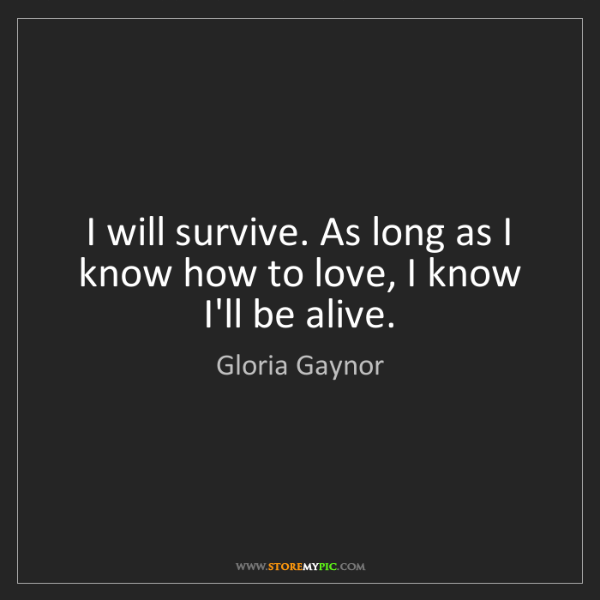 Gloria Gaynor: I will survive. As long as I know how to love, I know...