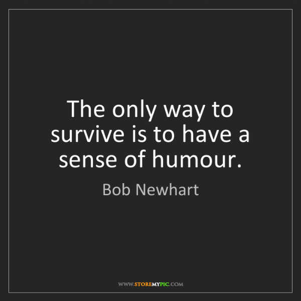 Bob Newhart: The only way to survive is to have a sense of humour.