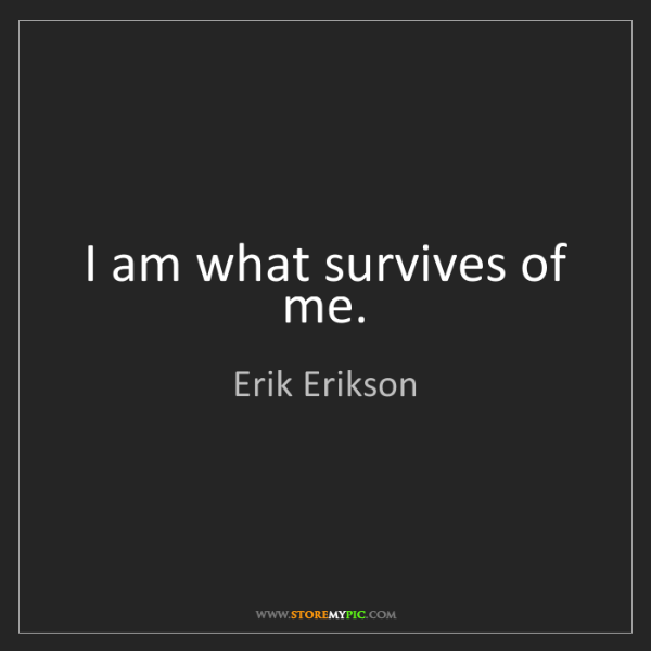 Erik Erikson: I am what survives of me.