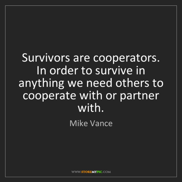 Mike Vance: Survivors are cooperators. In order to survive in anything...