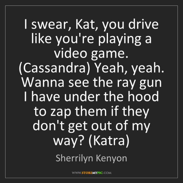 Sherrilyn Kenyon: I swear, Kat, you drive like you're playing a video game....