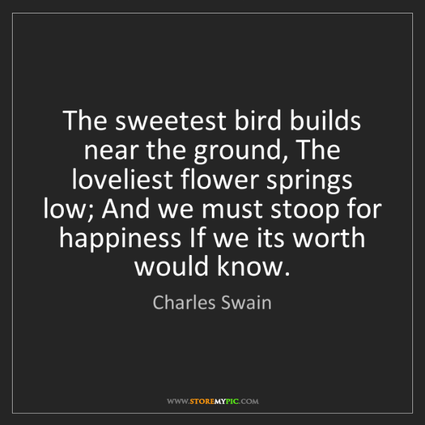 Charles Swain: The sweetest bird builds near the ground, The loveliest...
