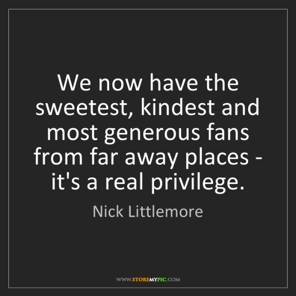 Nick Littlemore: We now have the sweetest, kindest and most generous fans...