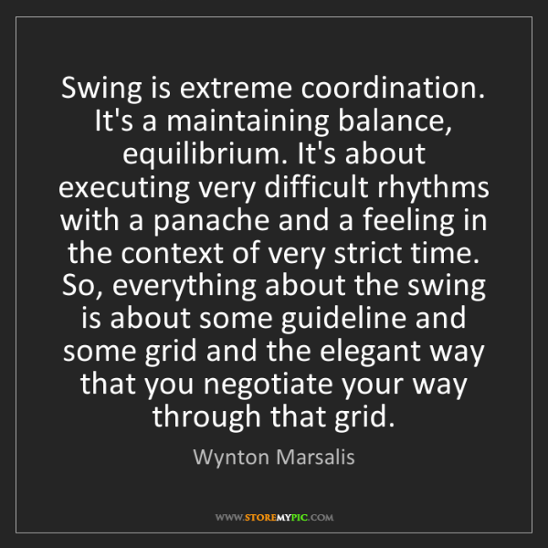 Wynton Marsalis: Swing is extreme coordination. It's a maintaining balance,...