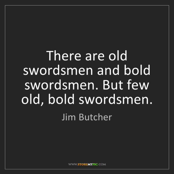Jim Butcher: There are old swordsmen and bold swordsmen. But few old,...