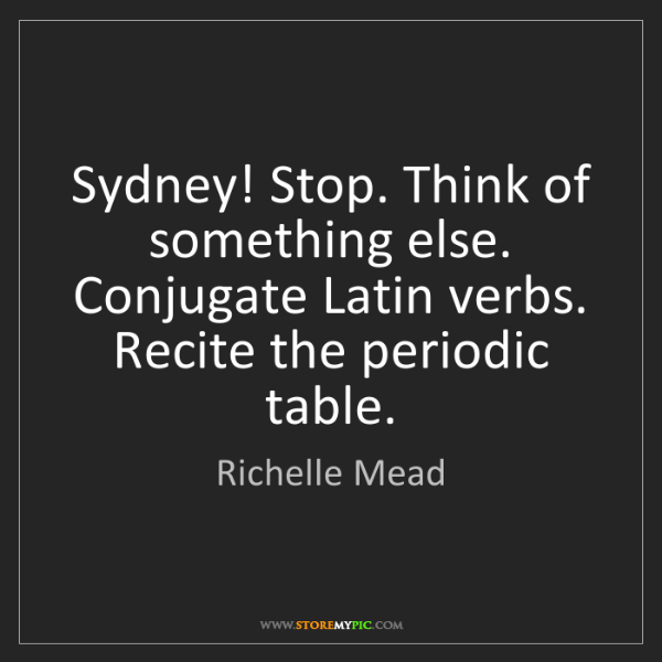 Richelle Mead: Sydney! Stop. Think of something else. Conjugate Latin...