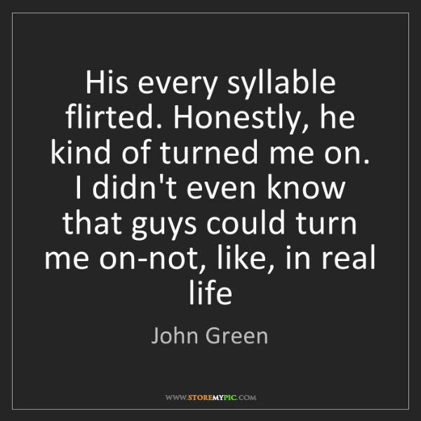 John Green: His every syllable flirted. Honestly, he kind of turned...