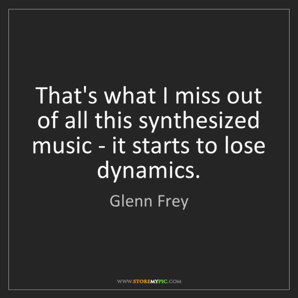 Glenn Frey: That's what I miss out of all this synthesized music...