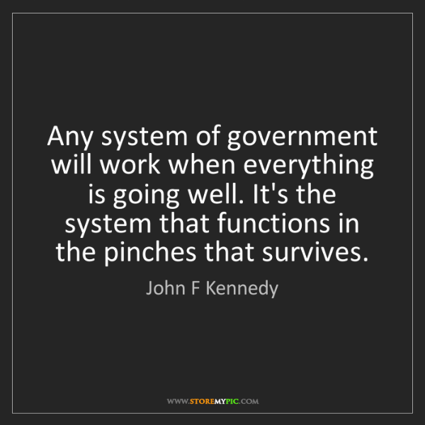 John F Kennedy: Any system of government will work when everything is...