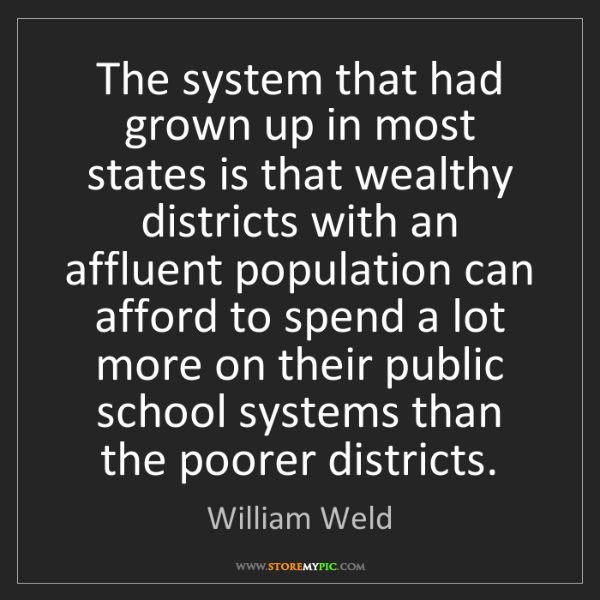 William Weld: The system that had grown up in most states is that wealthy...