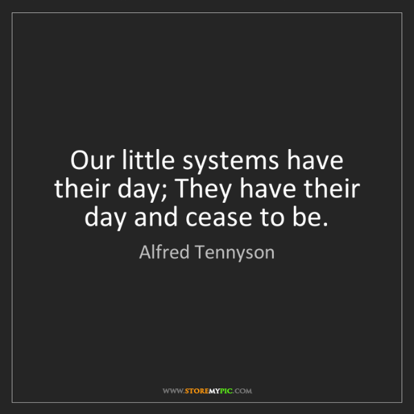 Alfred Tennyson: Our little systems have their day; They have their day...