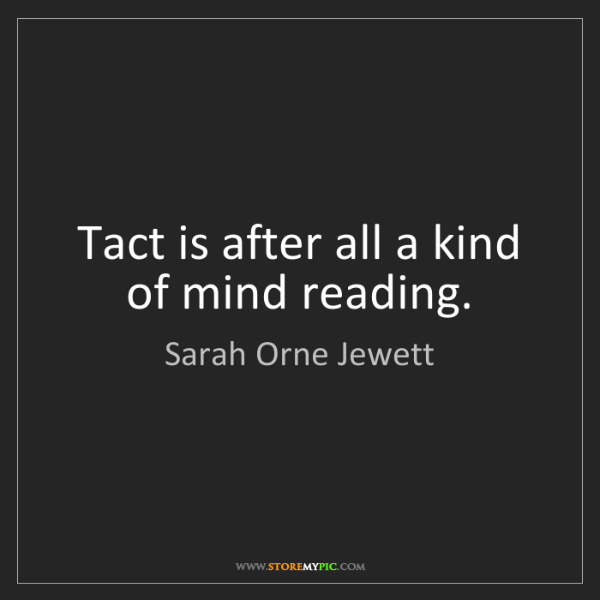Sarah Orne Jewett: Tact is after all a kind of mind reading.