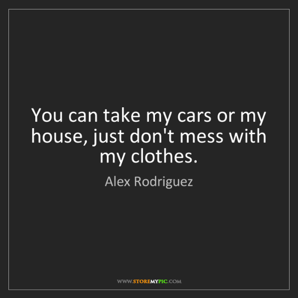 Alex Rodriguez: You can take my cars or my house, just don't mess with...