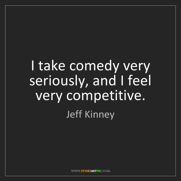 Jeff Kinney: I take comedy very seriously, and I feel very competitive.