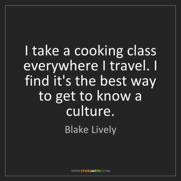 Blake Lively: I take a cooking class everywhere I travel. I find it's...