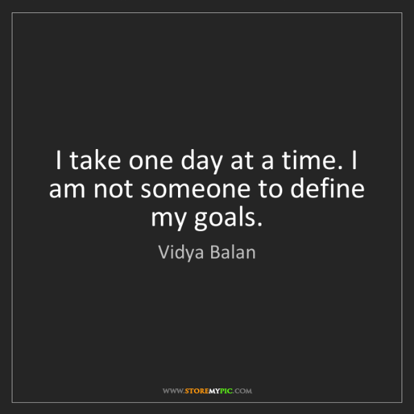 Vidya Balan: I take one day at a time. I am not someone to define...