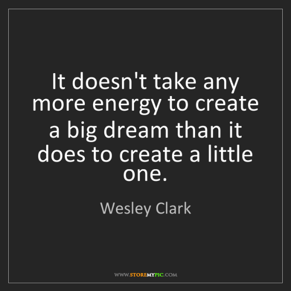 Wesley Clark: It doesn't take any more energy to create a big dream...