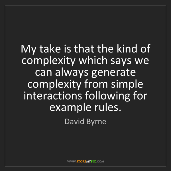 David Byrne: My take is that the kind of complexity which says we...