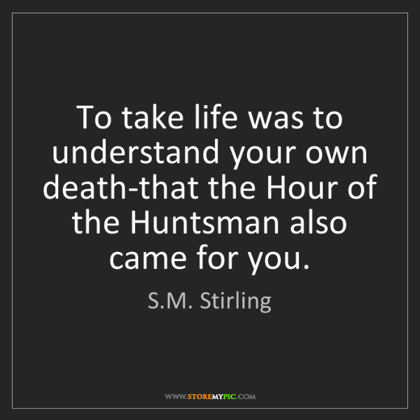 S.M. Stirling: To take life was to understand your own death-that the...